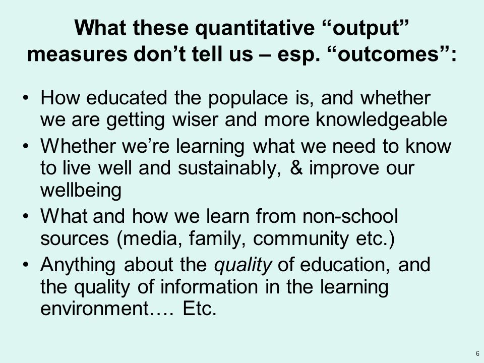6 What these quantitative output measures don't tell us – esp.