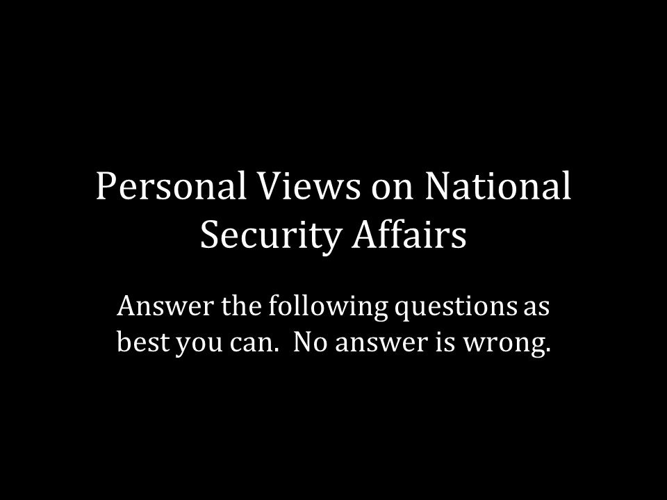 Personal Views on National Security Affairs Answer the following questions as best you can.