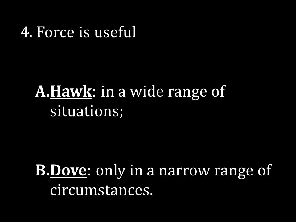 4. Force is useful A.Hawk: in a wide range of situations; B.Dove: only in a narrow range of circumstances.