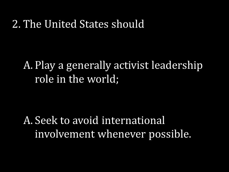 2. The United States should A.Play a generally activist leadership role in the world; A.Seek to avoid international involvement whenever possible.