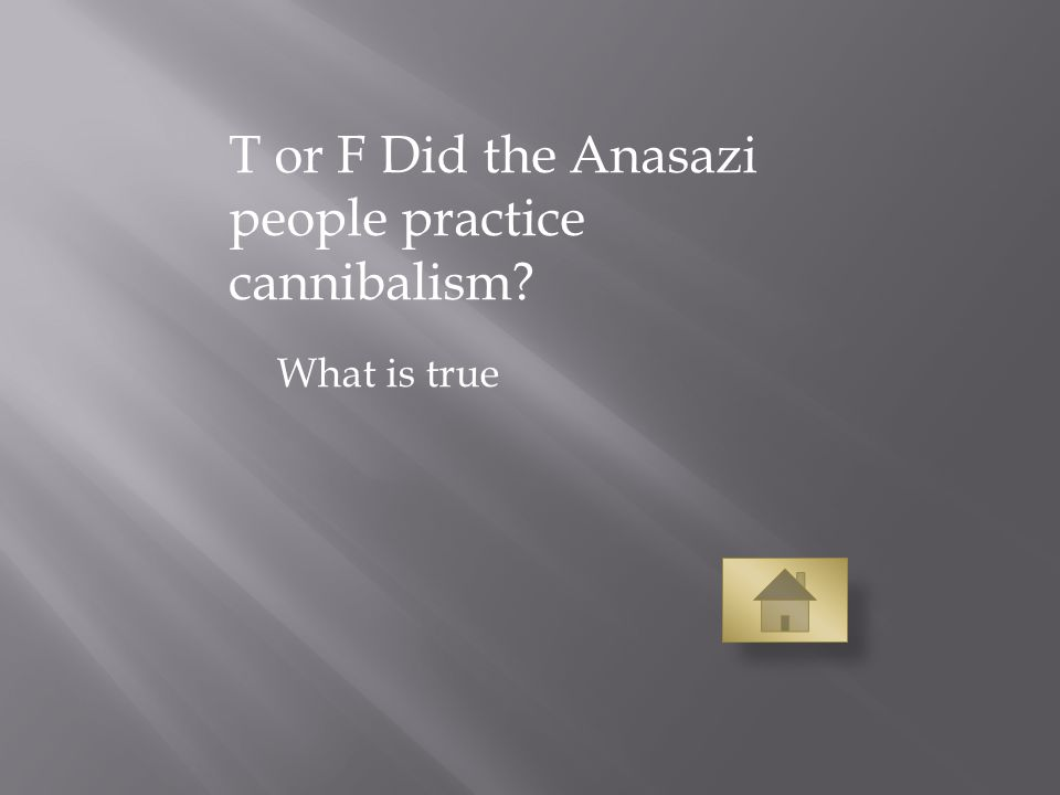 T or F Did the Anasazi people practice cannibalism What is true