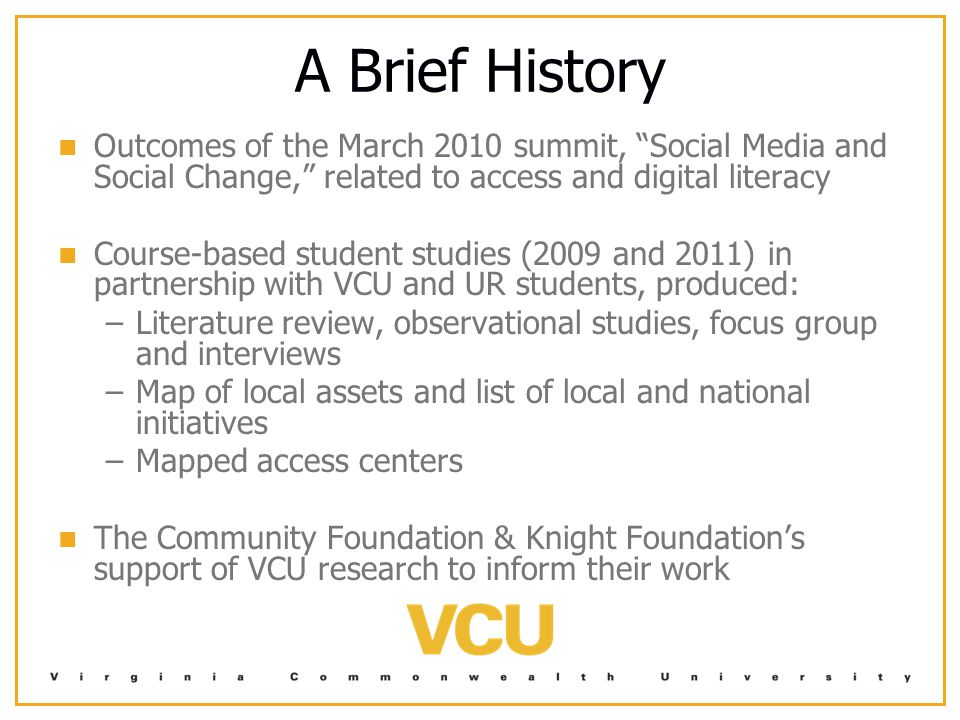 A Brief History Outcomes of the March 2010 summit, Social Media and Social Change, related to access and digital literacy Course-based student studies (2009 and 2011) in partnership with VCU and UR students, produced: – –Literature review, observational studies, focus group and interviews – –Map of local assets and list of local and national initiatives – –Mapped access centers The Community Foundation & Knight Foundation's support of VCU research to inform their work