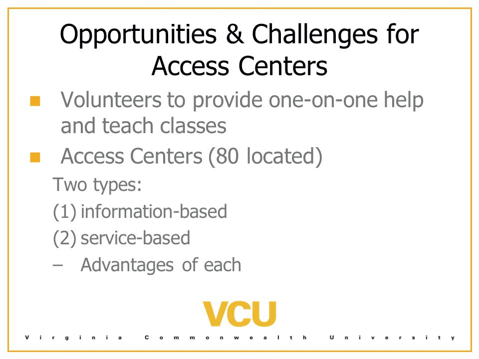 Opportunities & Challenges for Access Centers Volunteers to provide one-on-one help and teach classes Access Centers (80 located) Two types: (1) (1)information-based (2) (2)service-based – –Advantages of each