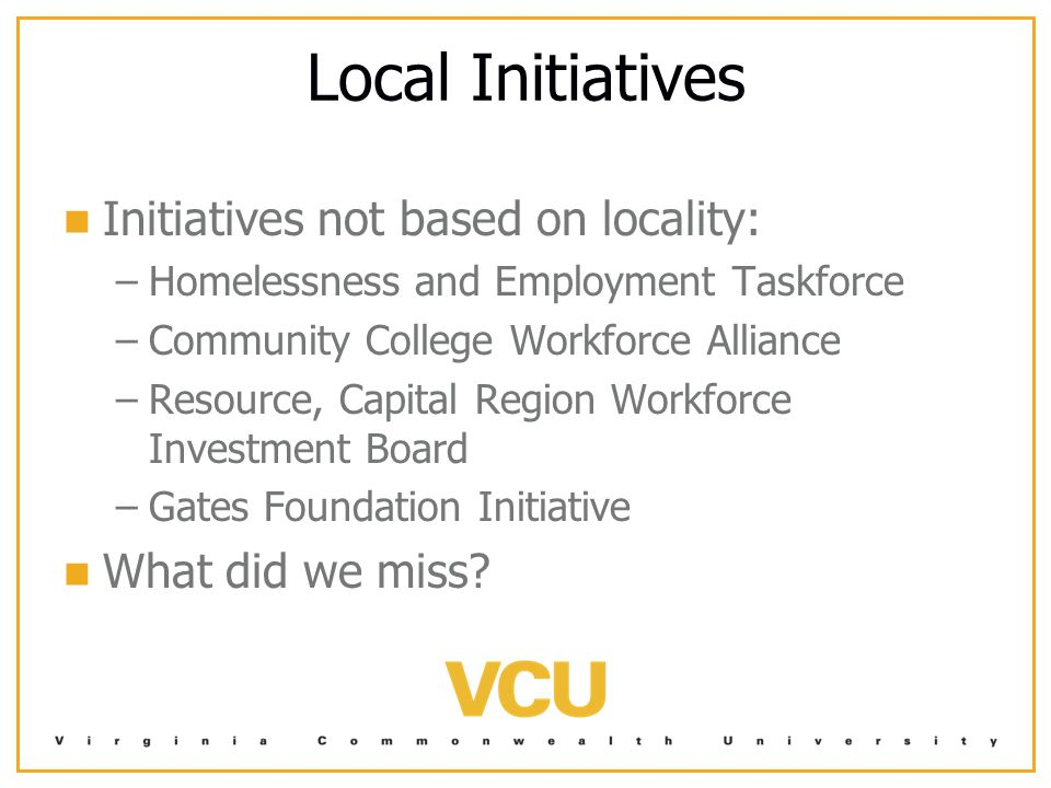 Local Initiatives Initiatives not based on locality: – –Homelessness and Employment Taskforce – –Community College Workforce Alliance – –Resource, Capital Region Workforce Investment Board – –Gates Foundation Initiative What did we miss?