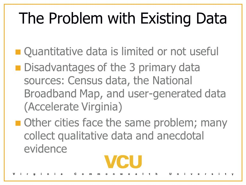 The Problem with Existing Data Quantitative data is limited or not useful Disadvantages of the 3 primary data sources: Census data, the National Broadband Map, and user-generated data (Accelerate Virginia) Other cities face the same problem; many collect qualitative data and anecdotal evidence