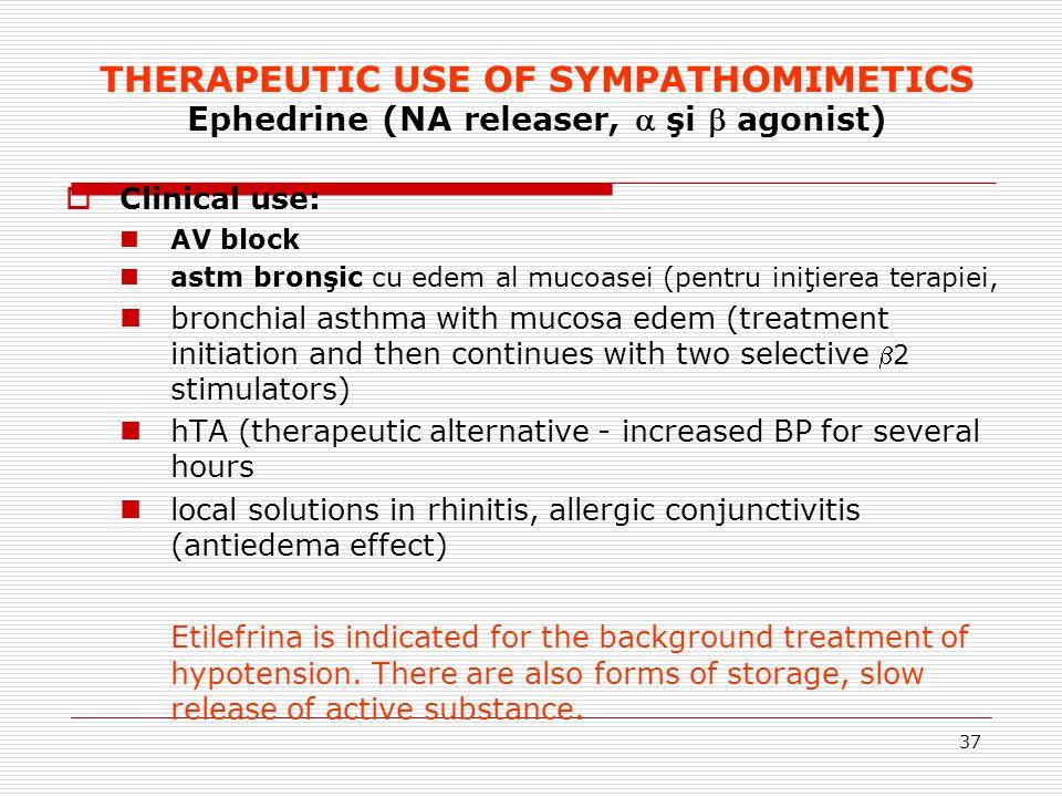37 THERAPEUTIC USE OF SYMPATHOMIMETICS Ephedrine (NA releaser,  şi  agonist)  Clinical use: AV block astm bronşic cu edem al mucoasei (pentru iniţi