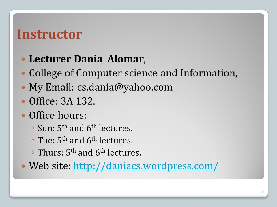 Instructor Lecturer Dania Alomar, College of Computer science and Information, My Email: cs.dania@yahoo.com Office: 3A 132. Office hours: ◦ Sun: 5 th