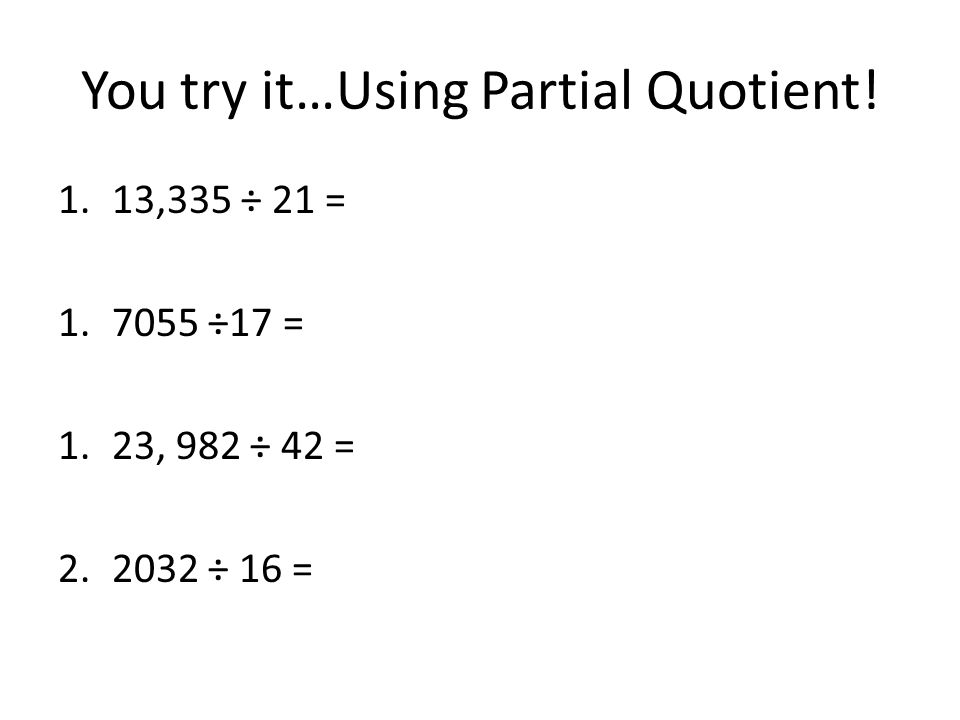 You try it…Using Partial Quotient! 1.13,335 ÷ 21 = 1.7055 ÷17 = 1.23, 982 ÷ 42 = 2.2032 ÷ 16 =
