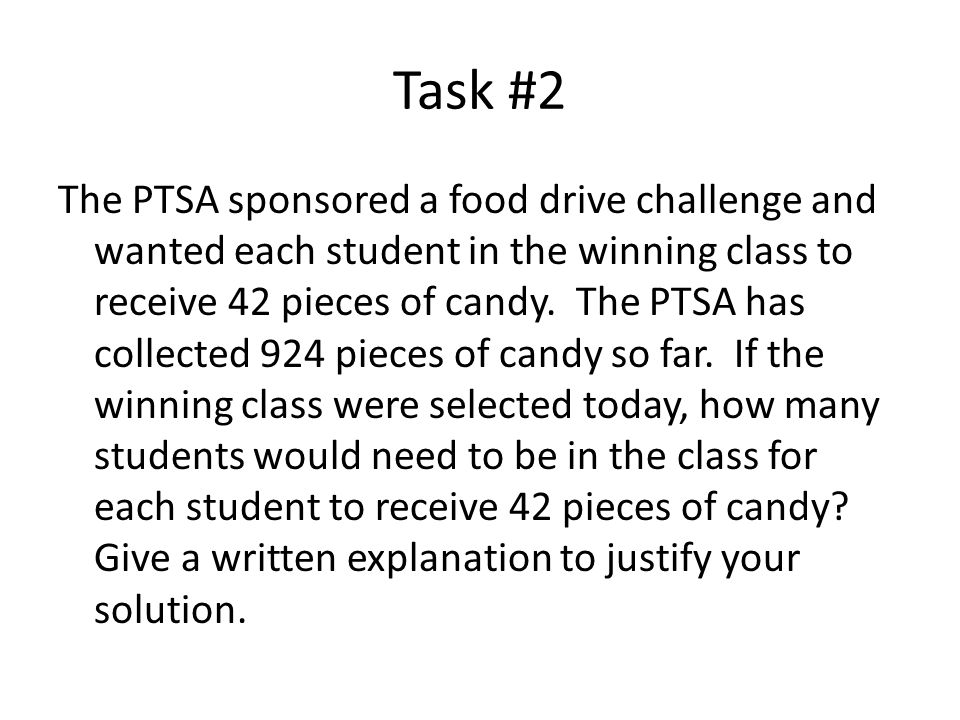 Task #2 The PTSA sponsored a food drive challenge and wanted each student in the winning class to receive 42 pieces of candy. The PTSA has collected 9