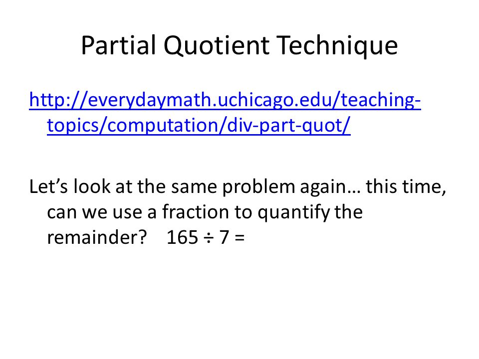 Partial Quotient Technique http://everydaymath.uchicago.edu/teaching- topics/computation/div-part-quot/ Let's look at the same problem again… this time, can we use a fraction to quantify the remainder.