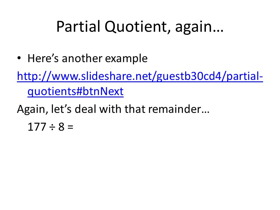 Partial Quotient, again… Here's another example http://www.slideshare.net/guestb30cd4/partial- quotients#btnNext Again, let's deal with that remainder