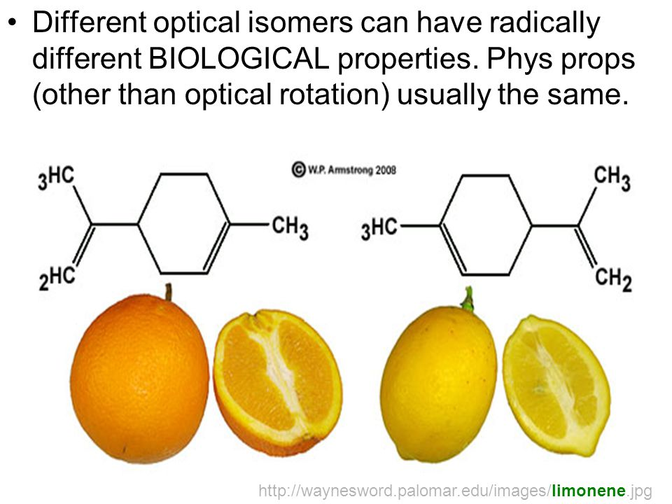Different optical isomers can have radically different BIOLOGICAL properties. Phys props (other than optical rotation) usually the same. http://waynes