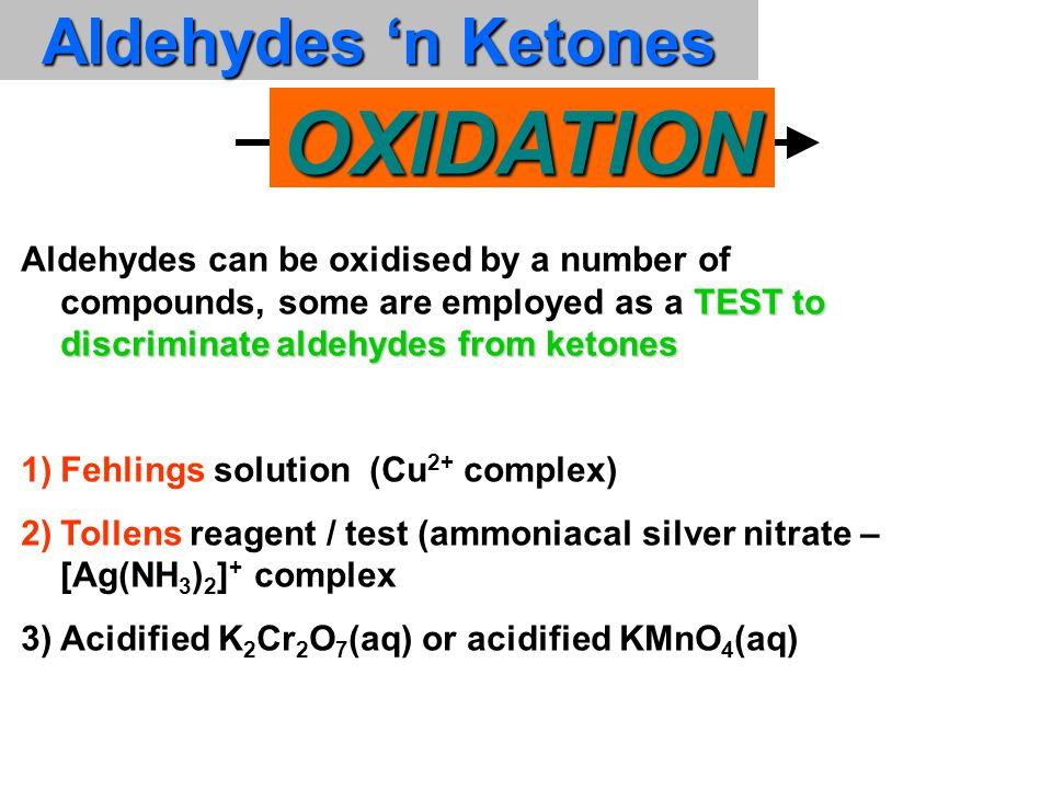 TEST to discriminate aldehydes from ketones Aldehydes can be oxidised by a number of compounds, some are employed as a TEST to discriminate aldehydes