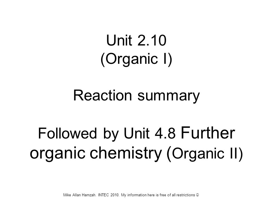 Unit 2.10 (Organic I) Reaction summary Followed by Unit 4.8 Further organic chemistry ( Organic II) Mike Allan Hamzah. INTEC 2010. My information here