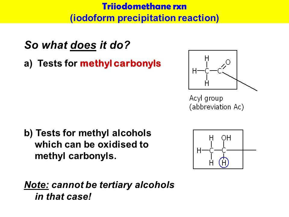 Triiodomethane rxn (iodoform precipitation reaction) So what does it do.