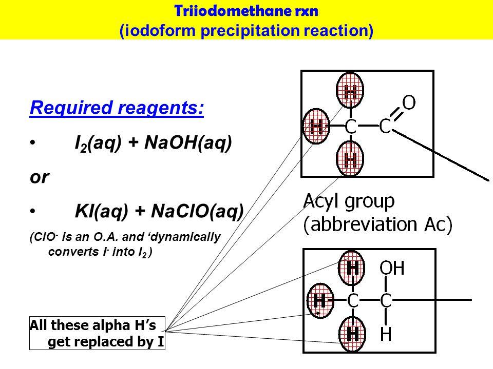 Triiodomethane rxn (iodoform precipitation reaction) Required reagents: I 2 (aq) + NaOH(aq) or KI(aq) + NaClO(aq) (ClO - is an O.A.