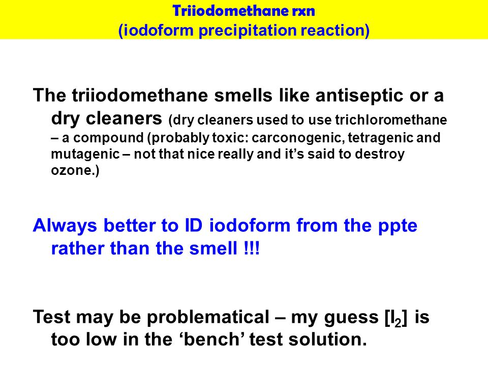 Triiodomethane rxn (iodoform precipitation reaction) The triiodomethane smells like antiseptic or a dry cleaners (dry cleaners used to use trichlorome