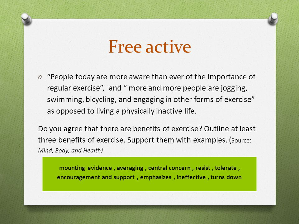 Free active O People today are more aware than ever of the importance of regular exercise , and more and more people are jogging, swimming, bicycling, and engaging in other forms of exercise as opposed to living a physically inactive life.