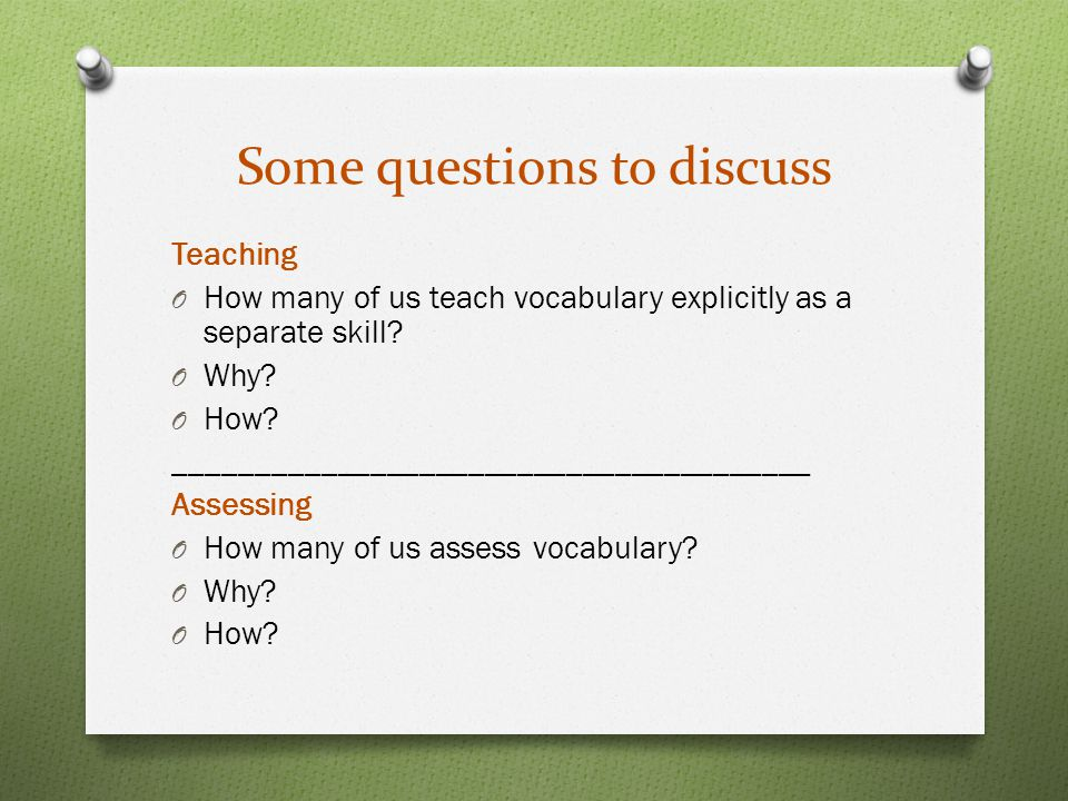 Some questions to discuss Teaching O How many of us teach vocabulary explicitly as a separate skill.
