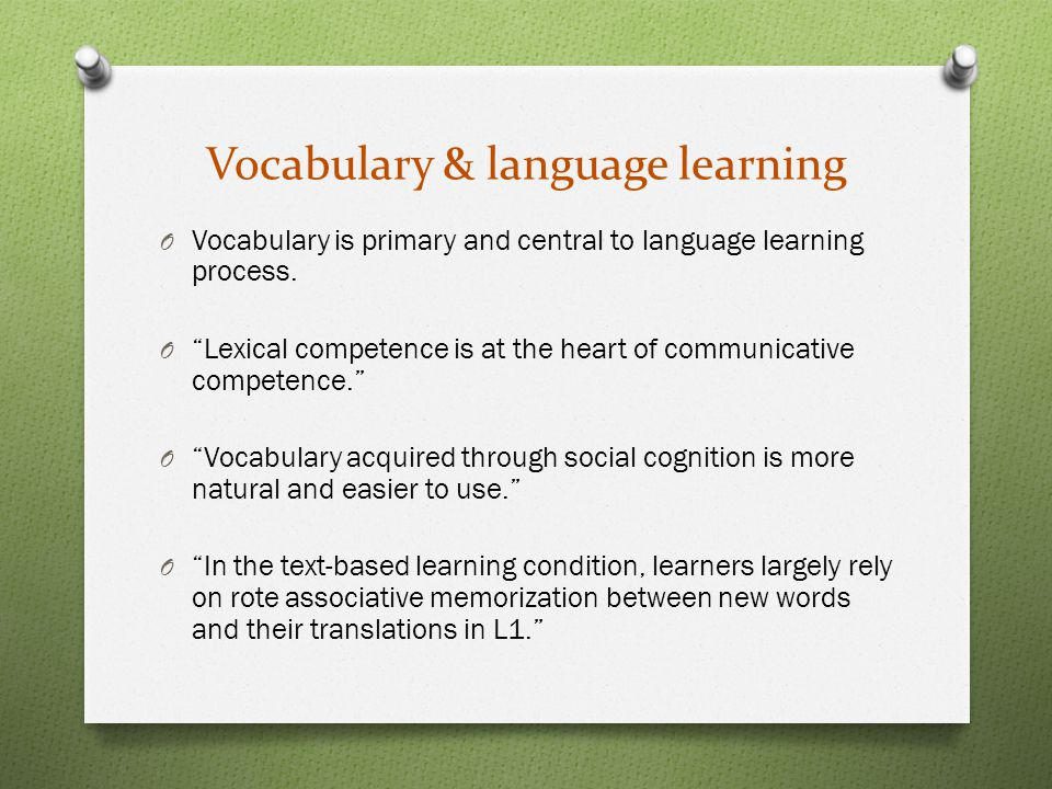 Vocabulary & language learning O Vocabulary is primary and central to language learning process.