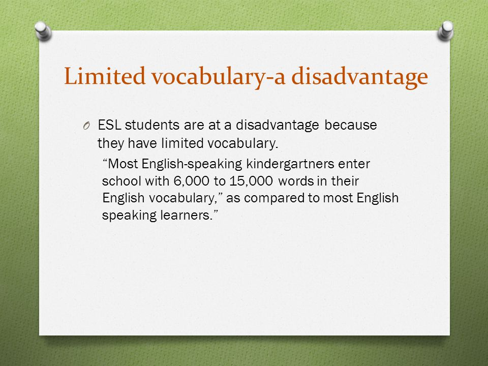 Limited vocabulary-a disadvantage O ESL students are at a disadvantage because they have limited vocabulary.