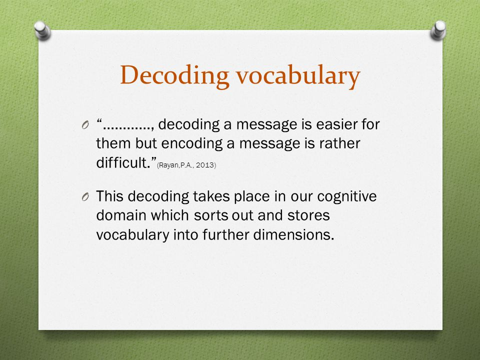 Decoding vocabulary O …………, decoding a message is easier for them but encoding a message is rather difficult. (Rayan,P.A., 2013) O This decoding takes place in our cognitive domain which sorts out and stores vocabulary into further dimensions.