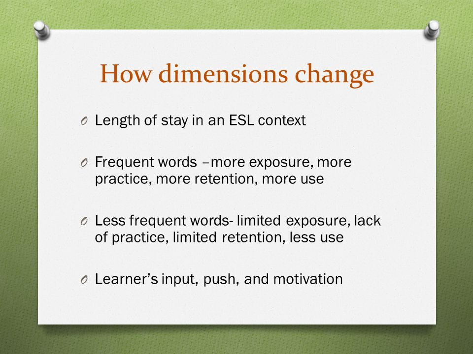 How dimensions change O Length of stay in an ESL context O Frequent words –more exposure, more practice, more retention, more use O Less frequent words- limited exposure, lack of practice, limited retention, less use O Learner's input, push, and motivation