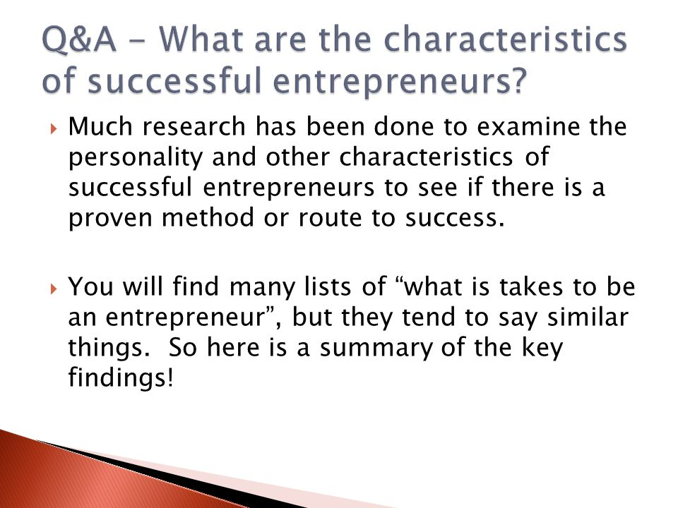  Much research has been done to examine the personality and other characteristics of successful entrepreneurs to see if there is a proven method or r