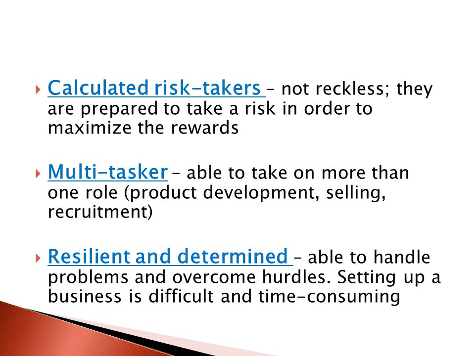  Calculated risk-takers – not reckless; they are prepared to take a risk in order to maximize the rewards  Multi-tasker – able to take on more than