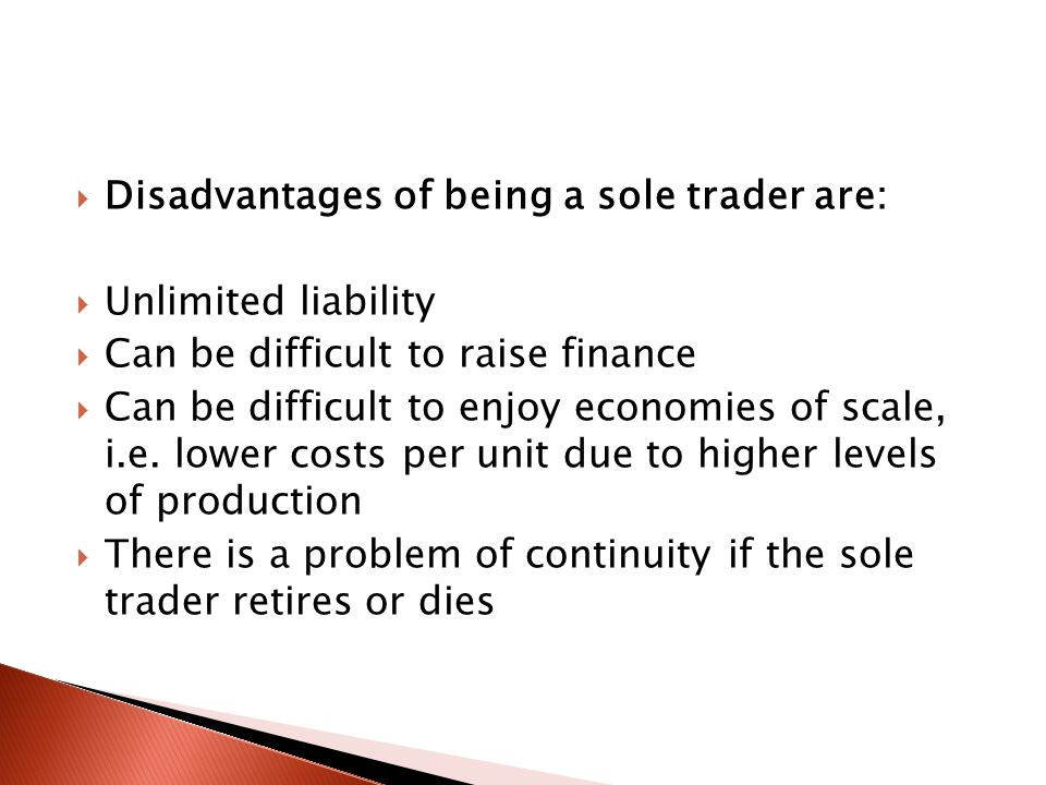  Disadvantages of being a sole trader are:  Unlimited liability  Can be difficult to raise finance  Can be difficult to enjoy economies of scale, i.e.