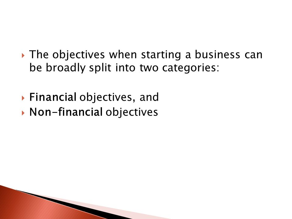  The objectives when starting a business can be broadly split into two categories:  Financial objectives, and  Non-financial objectives