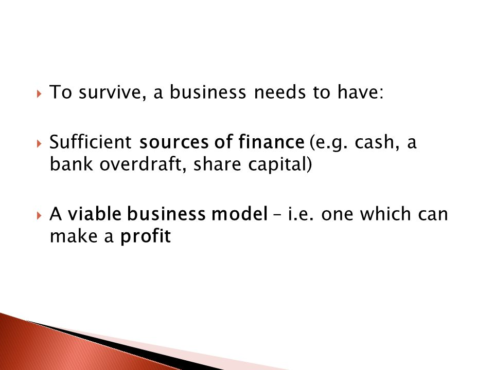  To survive, a business needs to have:  Sufficient sources of finance (e.g.