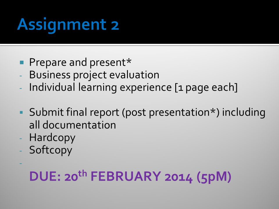  Prepare and present* - Business project evaluation - Individual learning experience [1 page each]  Submit final report (post presentation*) including all documentation - Hardcopy - Softcopy - DUE: 20 th FEBRUARY 2014 (5pM)