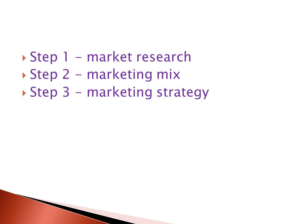  Step 1 - market research  Step 2 - marketing mix  Step 3 - marketing strategy