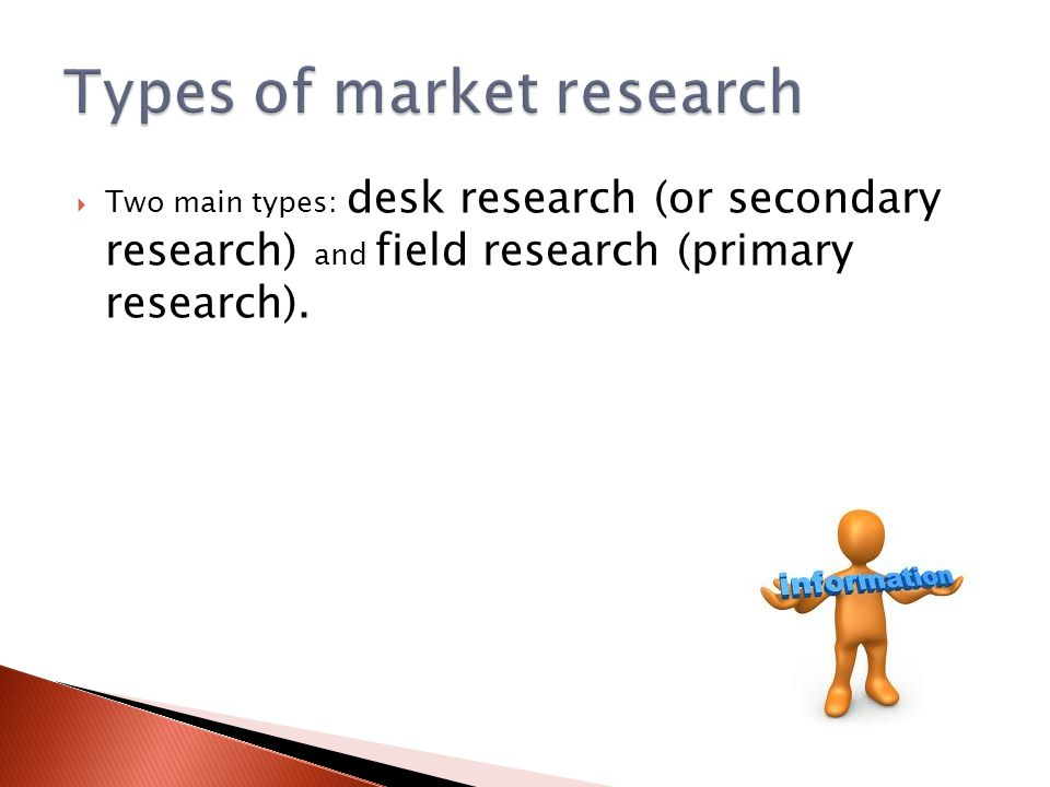  Two main types: desk research (or secondary research) and field research (primary research).