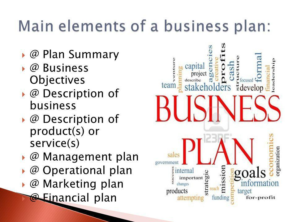  @ Plan Summary  @ Business Objectives  @ Description of business  @ Description of product(s) or service(s)  @ Management plan  @ Operational plan  @ Marketing plan  @ Financial plan