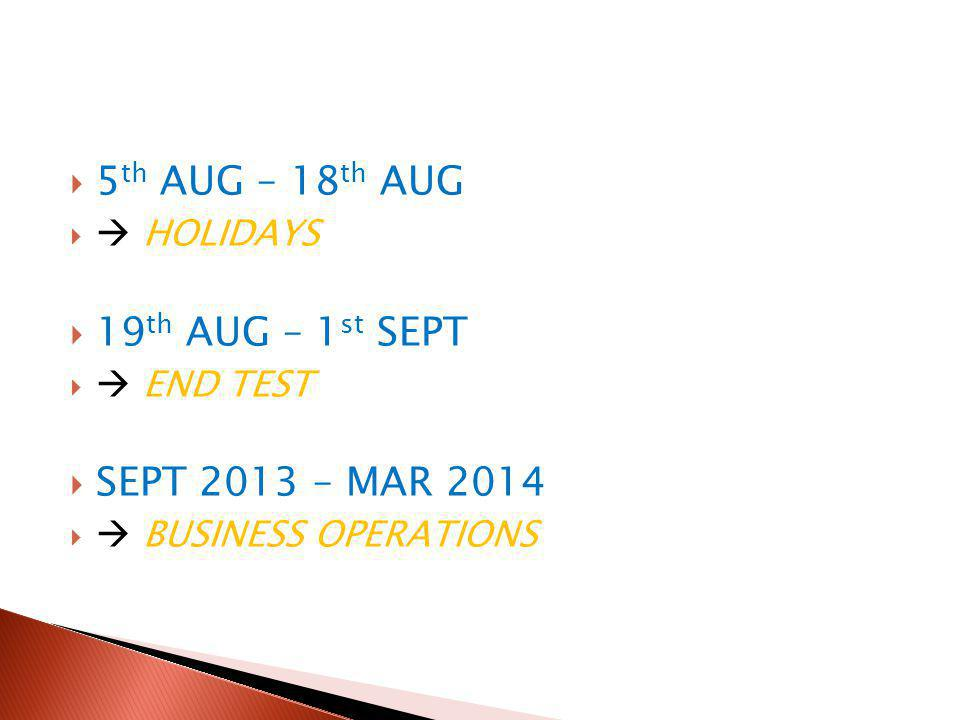  5 th AUG – 18 th AUG   HOLIDAYS  19 th AUG – 1 st SEPT   END TEST  SEPT 2013 – MAR 2014   BUSINESS OPERATIONS