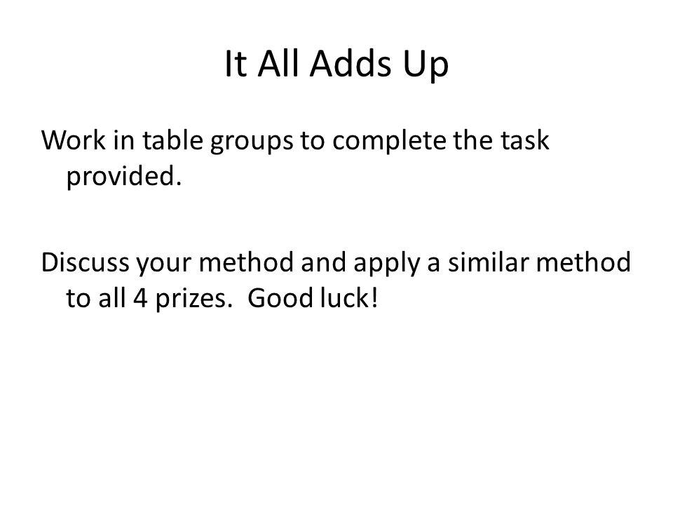 It All Adds Up Work in table groups to complete the task provided. Discuss your method and apply a similar method to all 4 prizes. Good luck!