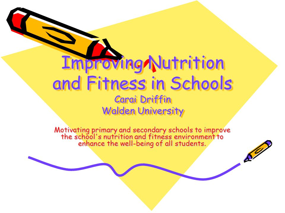 Improving Nutrition and Fitness in Schools Carai Driffin Walden University Motivating primary and secondary schools to improve the school s nutrition and fitness environment to enhance the well-being of all students.