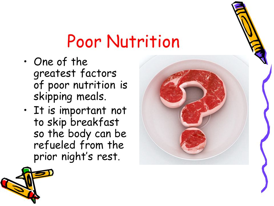 Poor Nutrition One of the greatest factors of poor nutrition is skipping meals.