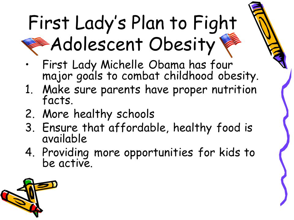 First Lady's Plan to Fight Adolescent Obesity First Lady Michelle Obama has four major goals to combat childhood obesity.
