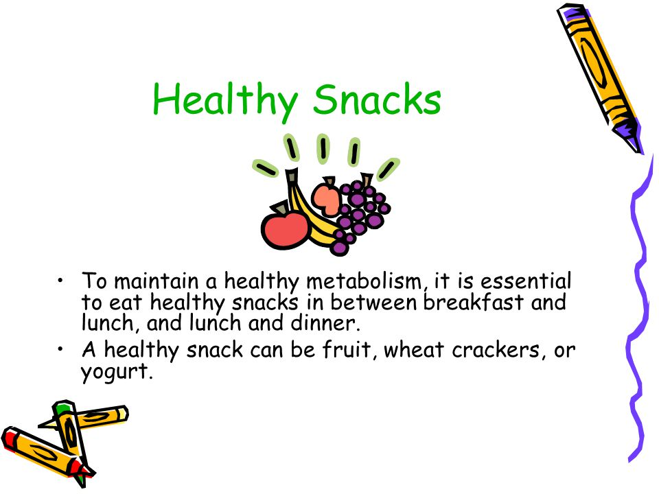 Healthy Snacks To maintain a healthy metabolism, it is essential to eat healthy snacks in between breakfast and lunch, and lunch and dinner.