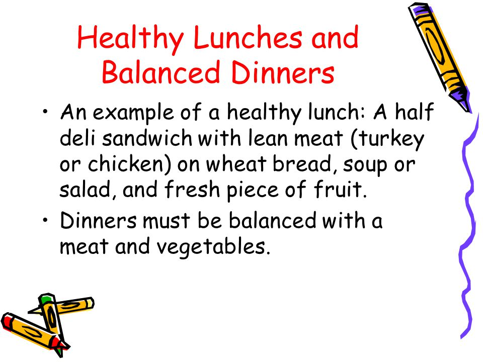 Healthy Lunches and Balanced Dinners An example of a healthy lunch: A half deli sandwich with lean meat (turkey or chicken) on wheat bread, soup or salad, and fresh piece of fruit.