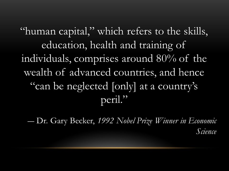 human capital, which refers to the skills, education, health and training of individuals, comprises around 80% of the wealth of advanced countries, and hence can be neglected [only] at a country's peril. ― Dr.