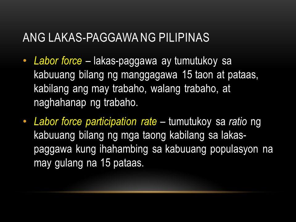 ANG LAKAS-PAGGAWA NG PILIPINAS Labor force – lakas-paggawa ay tumutukoy sa kabuuang bilang ng manggagawa 15 taon at pataas, kabilang ang may trabaho,