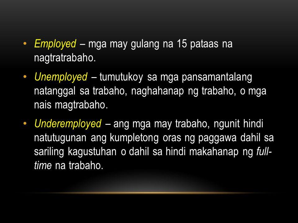 Employed – mga may gulang na 15 pataas na nagtratrabaho. Unemployed – tumutukoy sa mga pansamantalang natanggal sa trabaho, naghahanap ng trabaho, o m