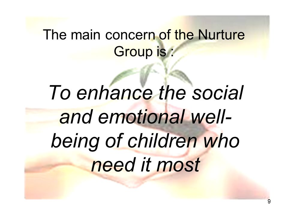 9 The main concern of the Nurture Group is : To enhance the social and emotional well- being of children who need it most