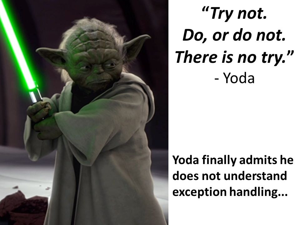 """Try not. Do, or do not. There is no try."" - Yoda Yoda finally admits he does not understand exception handling..."