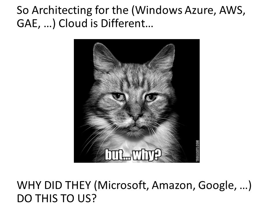So Architecting for the (Windows Azure, AWS, GAE, …) Cloud is Different… WHY DID THEY (Microsoft, Amazon, Google, …) DO THIS TO US? But Why?