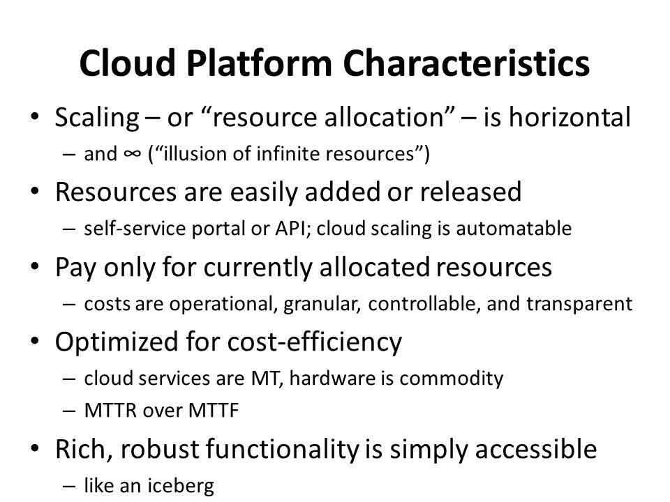 "Cloud Platform Characteristics Scaling – or ""resource allocation"" – is horizontal – and ∞ (""illusion of infinite resources"") Resources are easily adde"